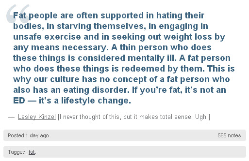 """Fat people are often supported in hating their bodies, in starving themselves, in engaging in unsafe exercise and in seeking out weight loss by any means necessary. A thin person who does these things is considered mentally ill. A fat person who does these things is redeemed by them. This is why our culture has no concept of a fat person who also has an eating disorder. If you're fat, it's not an ED — it's a lifestyle change."""