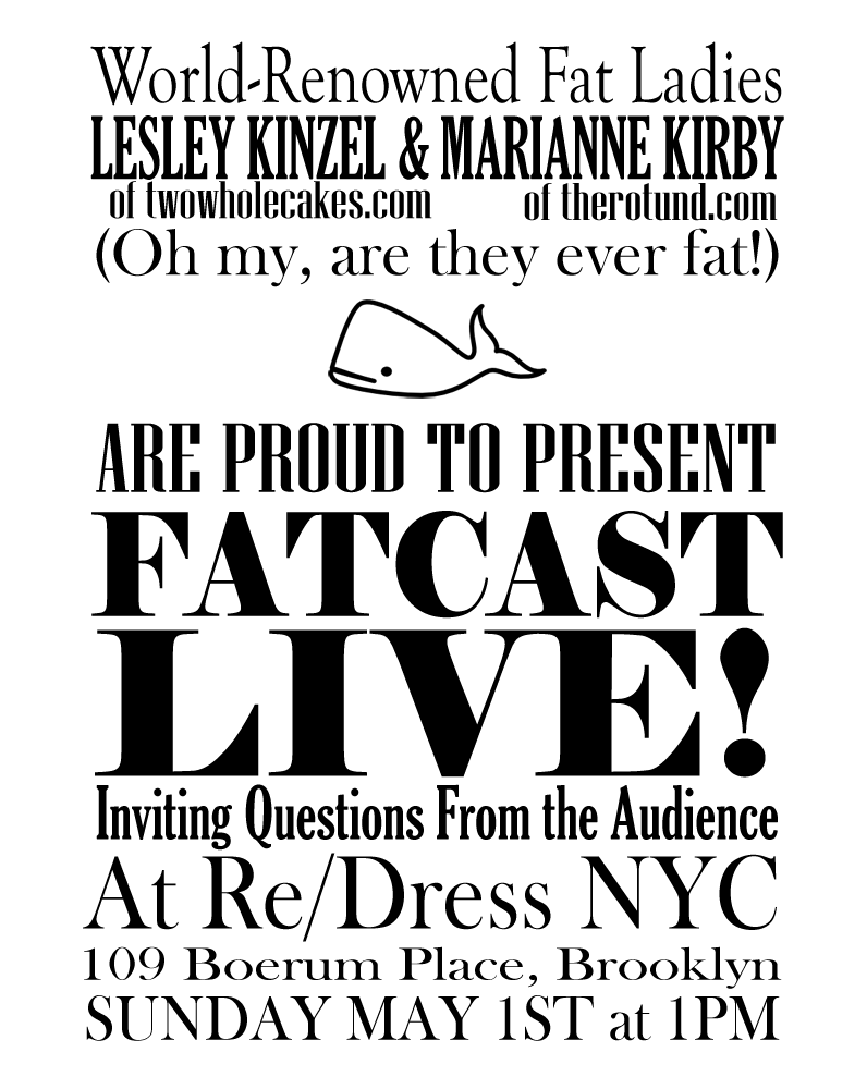 World-Reknowned Fat Ladies  Lesley Kinzel (of twowholecakes.com) and Marianne Kirby (of therotund.com)  (Oh my, are they ever fat!)  [Little drawing of a whale]  are proud to present  FATCAST  LIVE!  Inviting questions from the audience  At Re/Dress NYC  109 Boerum Place, Brooklyn  Sunday May 1st at 1PM  For more info on Fatcast: http://fatcast.twowholecakes.com